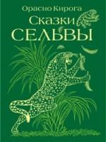 Орасио Кирога  «Сказки сельвы» Москва. Мелик-Пашаев. 2012
