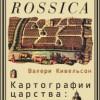 Валери Кивельсон. Картографии царства: Земля и ее значения в России XVII века