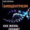 Роберт Ланца, Боб Берман «Биоцентризм. Как жизнь создает Вселенную»