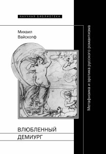 Михаил Вайскопф. Влюбленный демиург: Метафизика и эротика русского романтизма