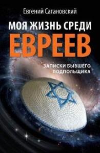 Евгений Сатановский    «Моя жизнь среди евреев. Записки бывшего подпольщика»