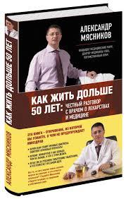Александр Мясников «Как жить дольше 50 лет. Честный разговор с врачом о лекарствах и медицине»