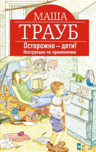 Маша Трауб, Осторожно – дети! Инструкция по применению, анонсы книг