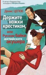 """Денис Цепов """"Держите ножки крестиком, или Русские байки английского акушера"""""""